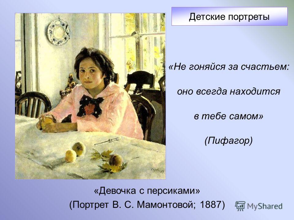 «Девочка с персиками» (Портрет В. С. Мамонтовой; 1887) Детские портреты «Не гоняйся за счастьем: оно всегда находится в тебе самом» (Пифагор)