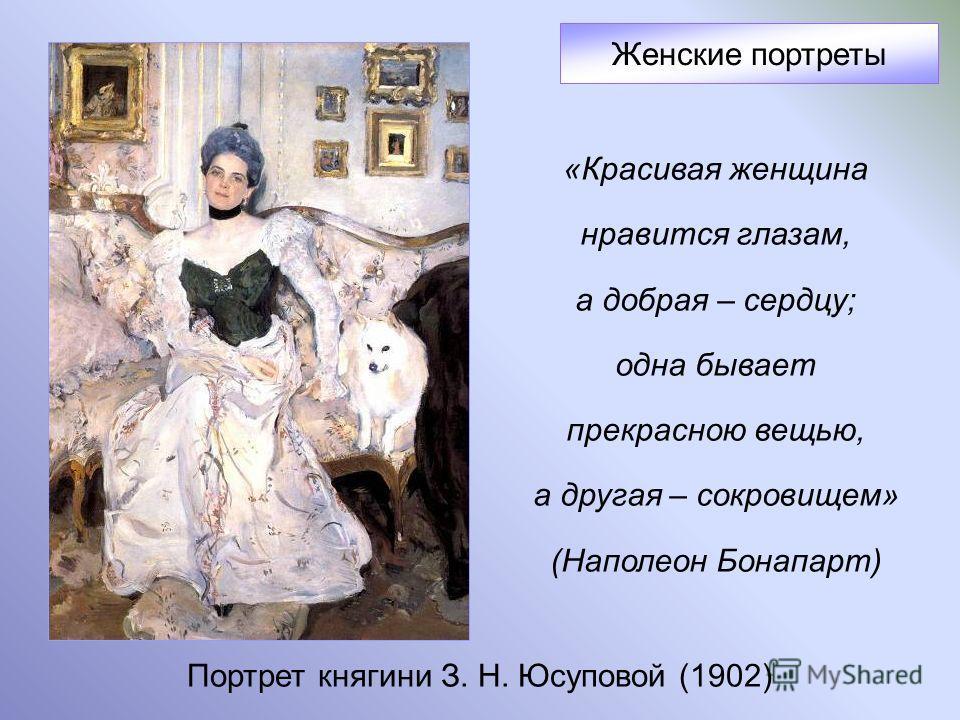 Портрет княгини З. Н. Юсуповой (1902) Женские портреты «Красивая женщина нравится глазам, а добрая – сердцу; одна бывает прекрасною вещью, а другая – сокровищем» (Наполеон Бонапарт)