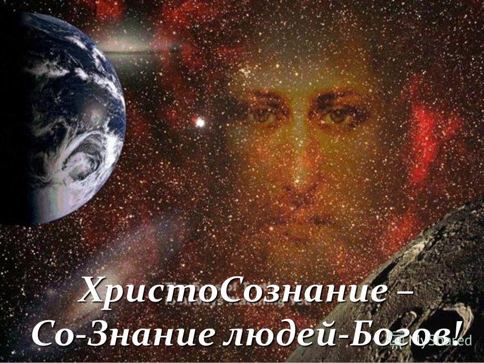 ХристоСознание – ХристоСознание – Со-Знание людей-Богов!