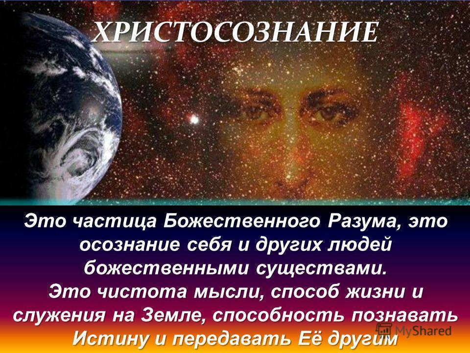 ХРИСТОСОЗНАНИЕ Это частица Божественного Разума, это осознание себя и других людей божественными существами. Это чистота мысли, способ жизни и служения на Земле, способность познавать Истину и передавать Её другим