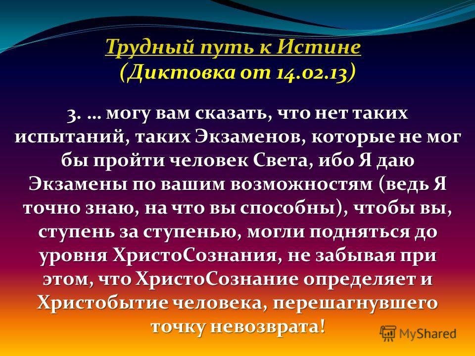 Трудный путь к Истине (Диктовка от 14.02.13) 3. … могу вам сказать, что нет таких испытаний, таких Экзаменов, которые не мог бы пройти человек Света, ибо Я даю Экзамены по вашим возможностям (ведь Я точно знаю, на что вы способны), чтобы вы, ступень