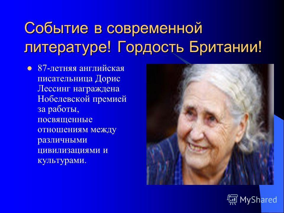 Событие в современной литературе! Гордость Британии! 87-летняя английская писательница Дорис Лессинг награждена Нобелевской премией за работы, посвященные отношениям между различными цивилизациями и культурами.