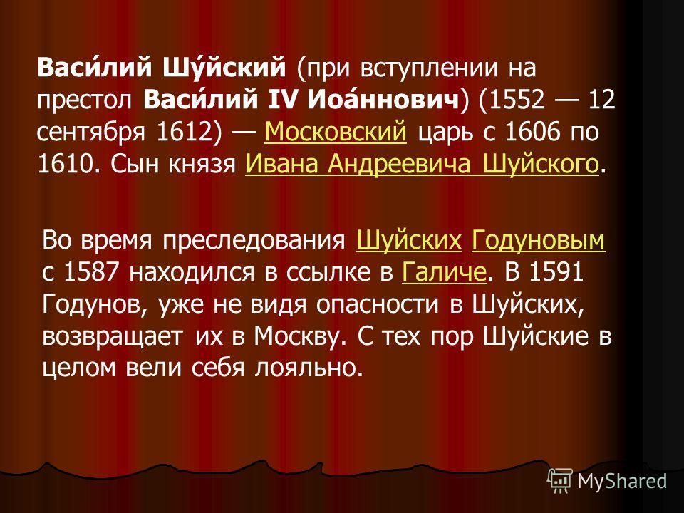 Василий Шуйский (при вступлении на престол Василий IV Иоаннович) (1552 12 сентября 1612) Московский царь c 1606 по 1610. Сын князя Ивана Андреевича Шуйского. Во время преследования Шуйских Годуновым с 1587 находился в ссылке в Галиче. В 1591 Годунов,