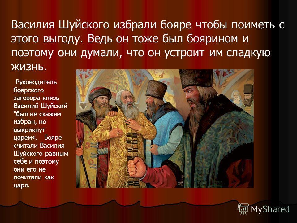 Василия Шуйского избрали бояре чтобы поиметь с этого выгоду. Ведь он тоже был боярином и поэтому они думали, что он устроит им сладкую жизнь. Руководитель боярского заговора князь Василий Шуйский