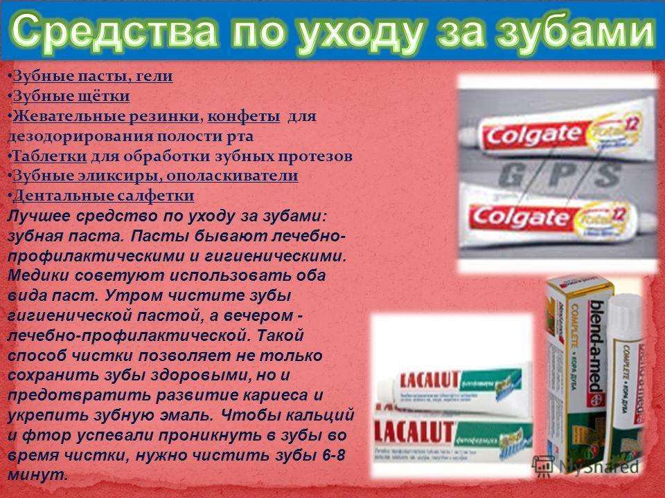 Зубные пасты, гели Зубные щётки Жевательные резинки, конфеты для дезодорирования полости рта Таблетки для обработки зубных протезов Зубные эликсиры, ополаскиватели Дентальные салфетки Лучшее средство по уходу за зубами: зубная паста. Пасты бывают леч