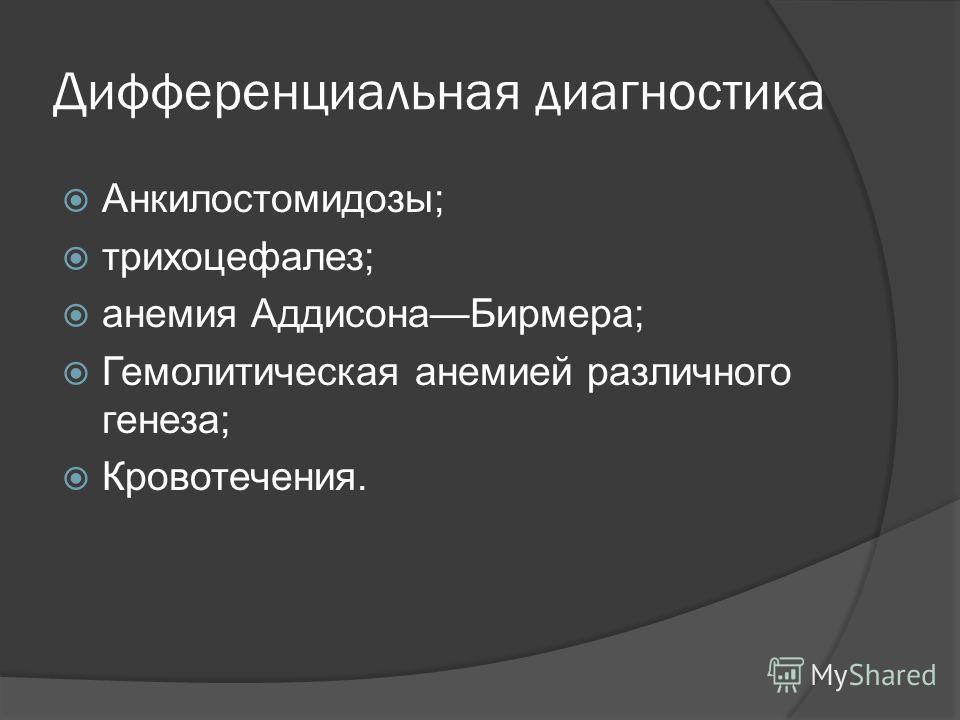 Дифференциальная диагностика Анкилостомидозы; трихоцефалез; анемия АддисонаБирмера; Гемолитическая анемией различного генеза; Кровотечения.