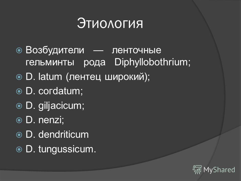 Этиология Возбудители ленточные гельминты рода Diphyllobothrium; D. latum (лентец широкий); D. согdatum; D. giljacicum; D. nenzi; D. dendriticum D. tungussicum.