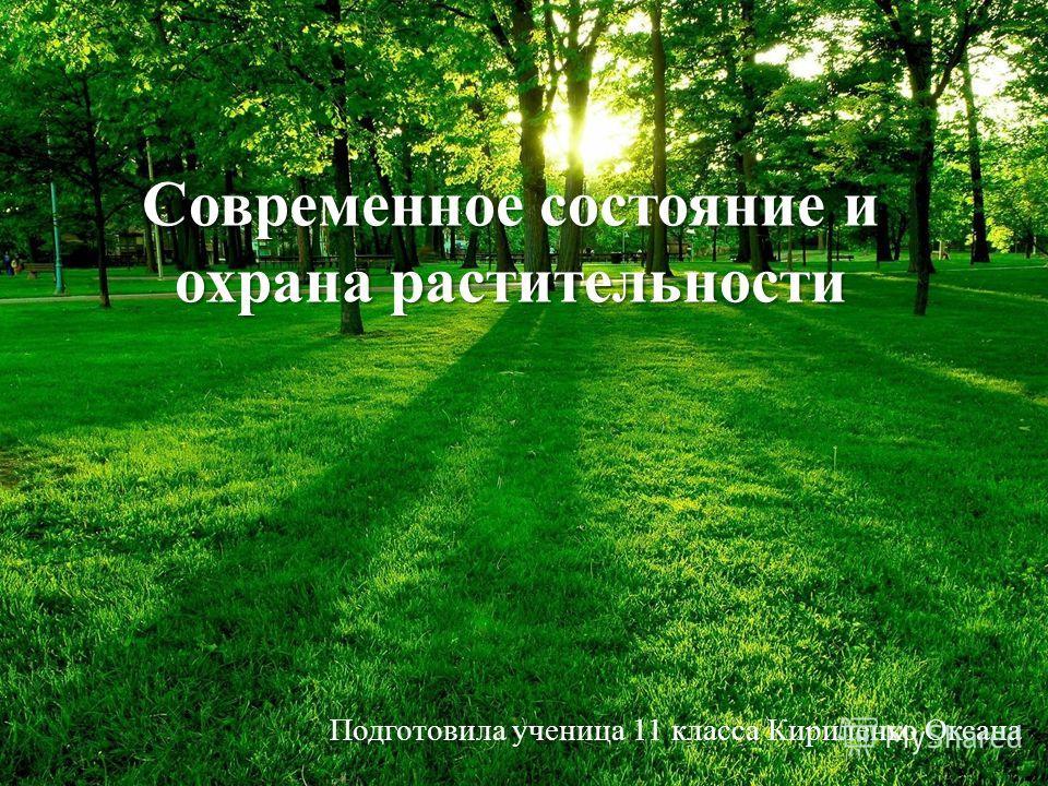 Современное состояние и охрана растительности Подготовила ученица 11 класса Кириленко Оксана