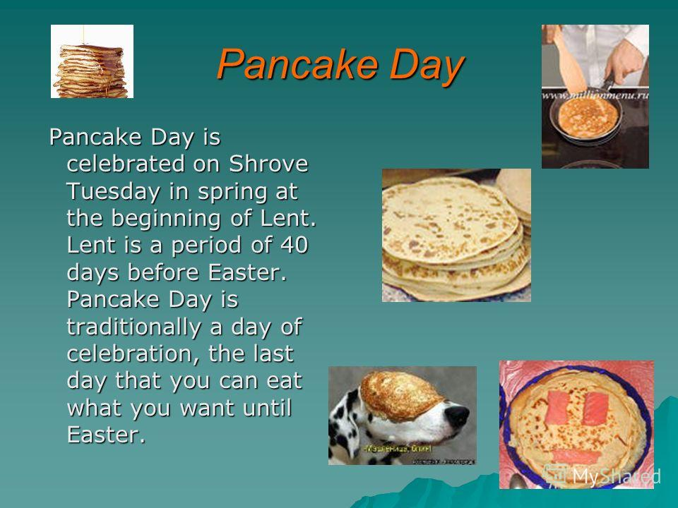 Pancake Day Pancake Day is celebrated on Shrove Tuesday in spring at the beginning of Lent. Lent is a period of 40 days before Easter. Pancake Day is traditionally a day of celebration, the last day that you can eat what you want until Easter. Pancak