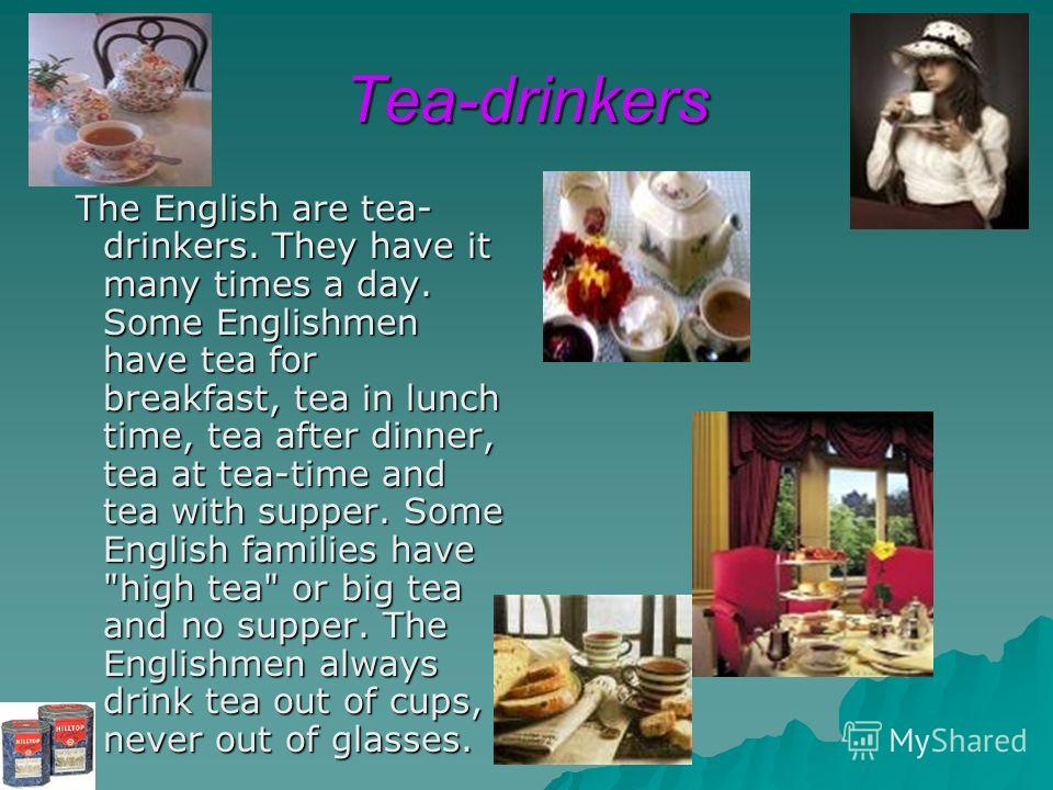 Tea-drinkers The English are tea- drinkers. They have it many times a day. Some Englishmen have tea for breakfast, tea in lunch time, tea after dinner, tea at tea-time and tea with supper. Some English families have