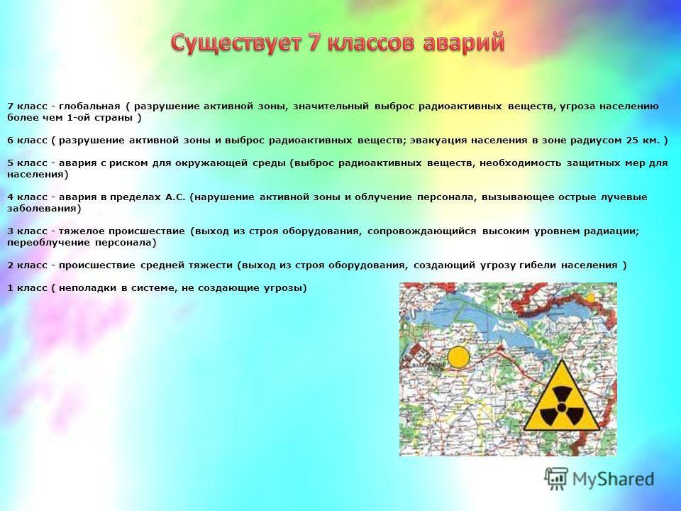 7 класс - глобальная ( разрушение активной зоны, значительный выброс радиоактивных веществ, угроза населению более чем 1-ой страны ) 6 класс ( разрушение активной зоны и выброс радиоактивных веществ; эвакуация населения в зоне радиусом 25 км. ) 5 кла