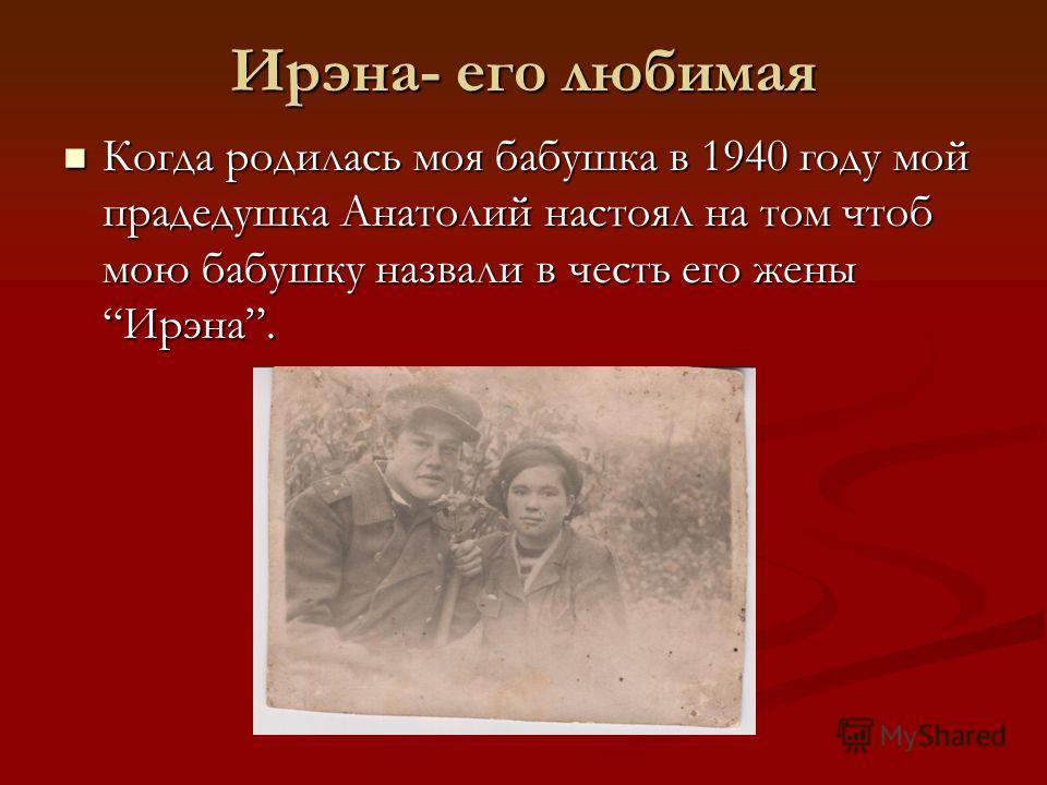 Ирэна- его любимая Когда родилась моя бабушка в 1940 году мой прадедушка Анатолий настоял на том чтоб мою бабушку назвали в честь его женыИрэна. Когда родилась моя бабушка в 1940 году мой прадедушка Анатолий настоял на том чтоб мою бабушку назвали в