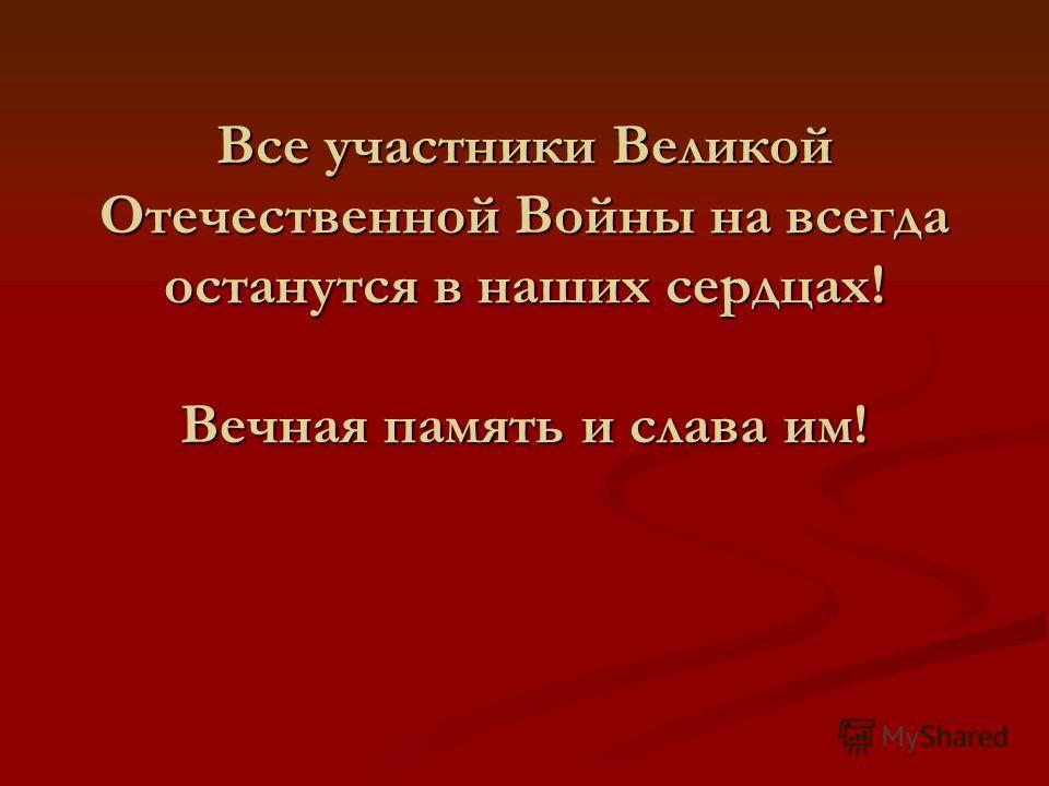 Все участники Великой Отечественной Войны на всегда останутся в наших сердцах! Вечная память и слава им!
