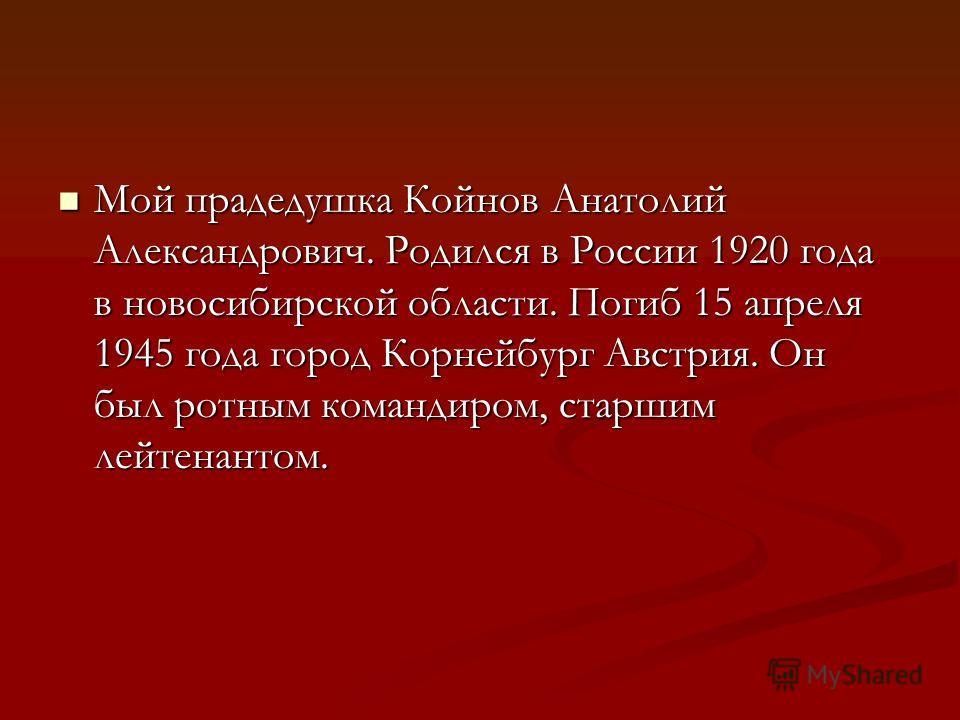 Мой прадедушка Койнов Анатолий Александрович. Родился в России 1920 года в новосибирской области. Погиб 15 апреля 1945 года город Корнейбург Австрия. Он был ротным командиром, старшим лейтенантом. Мой прадедушка Койнов Анатолий Александрович. Родился