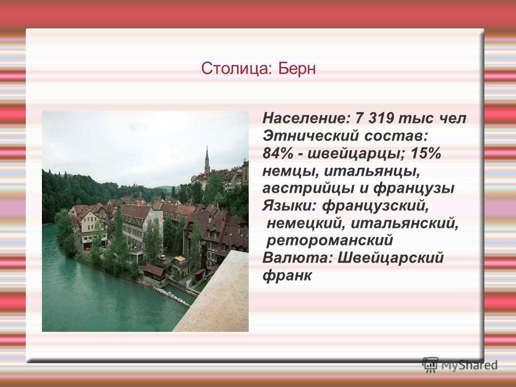 Столица: Берн Население: 7 319 тыс чел Этнический состав: 84% - швейцарцы; 15% немцы, итальянцы, австрийцы и французы Языки: французский, немецкий, итальянский, ретороманский Валюта: Швейцарский франк