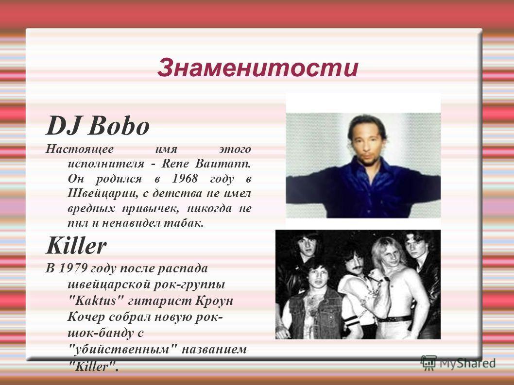 Знаменитости DJ Bobo Настоящее имя этого исполнителя - Rene Baumann. Он родился в 1968 году в Швейцарии, с детства не имел вредных привычек, никогда не пил и ненавидел табак. Killer В 1979 году после распада швейцарской рок-группы
