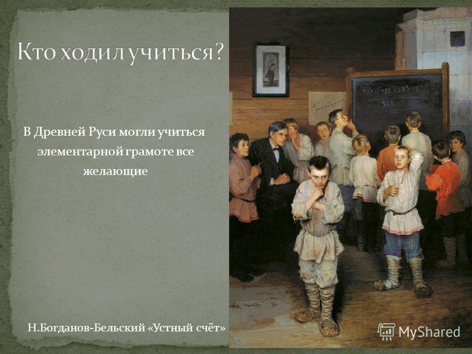 В Древней Руси могли учиться элементарной грамоте все желающие Н.Богданов-Бельский «Устный счёт»