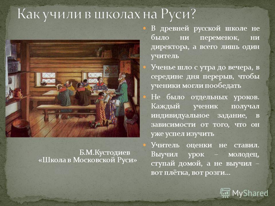 В древней русской школе не было ни переменок, ни директора, а всего лишь один учитель Ученье шло с утра до вечера, в середине дня перерыв, чтобы ученики могли пообедать Не было отдельных уроков. Каждый ученик получал индивидуальное задание, в зависим