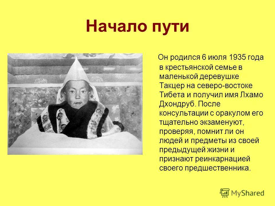 Начало пути Он родился 6 июля 1935 года в крестьянской семье в маленькой деревушке Такцер на северо-востоке Тибета и получил имя Лхамо Дхондруб. После консультации с оракулом его тщательно экзаменуют, проверяя, помнит ли он людей и предметы из своей