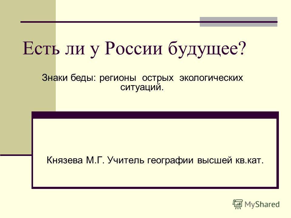 Есть ли у России будущее? Князева М.Г. Учитель географии высшей кв.кат. Знаки беды: регионы острых экологических ситуаций.