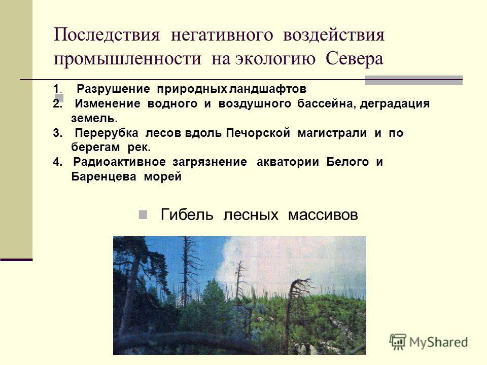 Последствия негативного воздействия промышленности на экологию Севера Гибель лесных массивов 1. Разрушение природных ландшафтов 2. Изменение водного и воздушного бассейна, деградация земель. 3. Перерубка лесов вдоль Печорской магистрали и по берегам