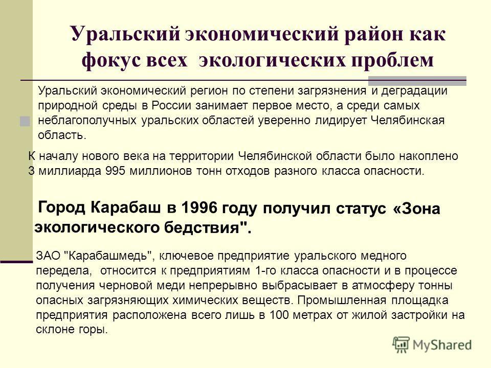 Уральский экономический район как фокус всех экологических проблем Уральский экономический регион по степени загрязнения и деградации природной среды в России занимает первое место, а среди самых неблагополучных уральских областей уверенно лидирует Ч