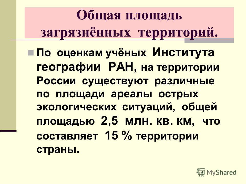 Общая площадь загрязнённых территорий. По оценкам учёных Института географии РАН, на территории России существуют различные по площади ареалы острых экологических ситуаций, общей площадью 2,5 млн. кв. км, что составляет 15 % территории страны.