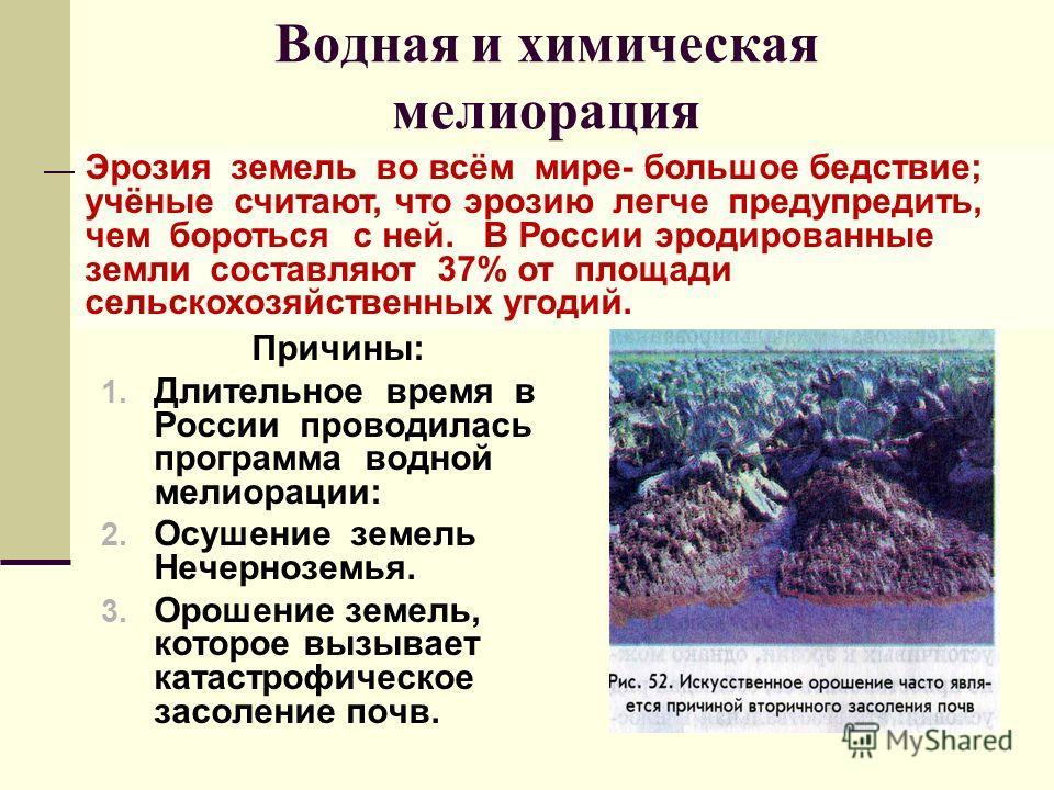 Водная и химическая мелиорация Причины: 1. Длительное время в России проводилась программа водной мелиорации: 2. Осушение земель Нечерноземья. 3. Орошение земель, которое вызывает катастрофическое засоление почв. Эрозия земель во всём мире- большое б