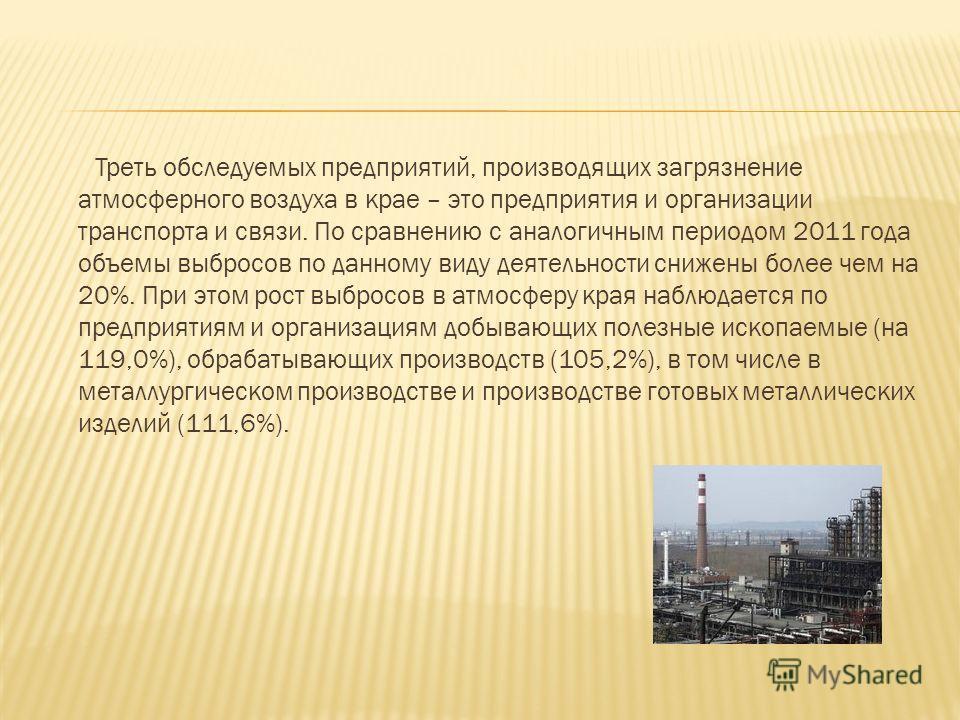 Треть обследуемых предприятий, производящих загрязнение атмосферного воздуха в крае – это предприятия и организации транспорта и связи. По сравнению с аналогичным периодом 2011 года объемы выбросов по данному виду деятельности снижены более чем на 20
