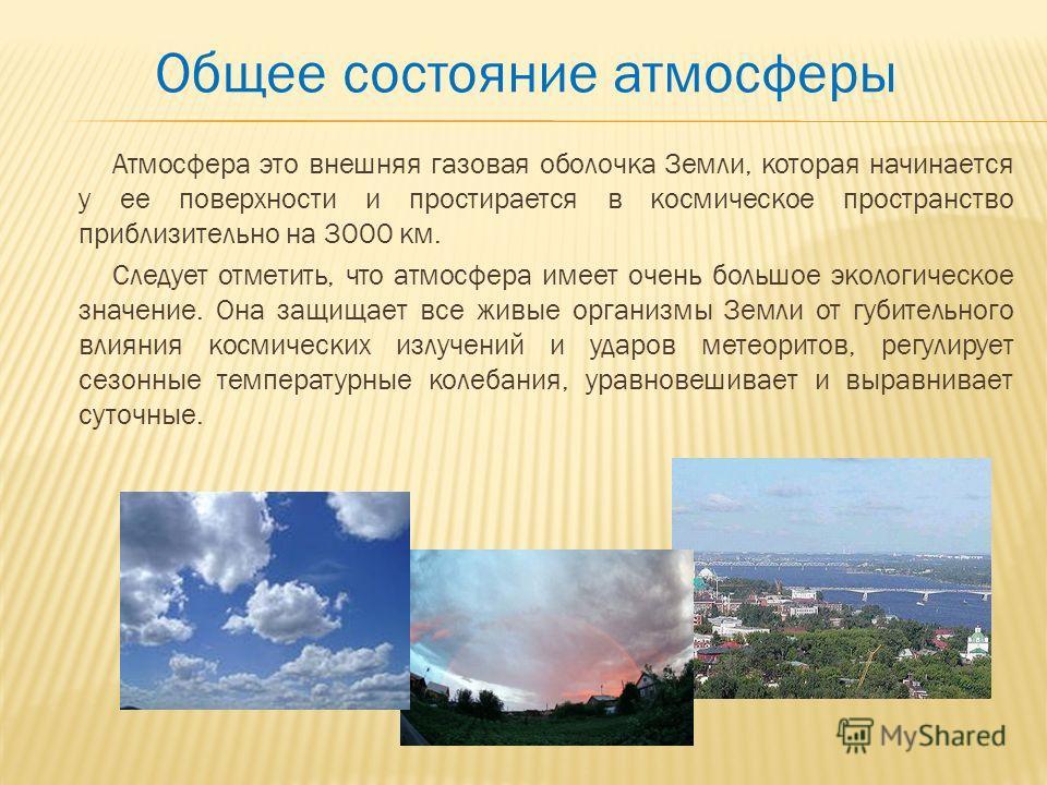 Общее состояние атмосферы Атмосфера это внешняя газовая оболочка Земли, которая начинается у ее поверхности и простирается в космическое пространство приблизительно на 3000 км. Следует отметить, что атмосфера имеет очень большое экологическое значени