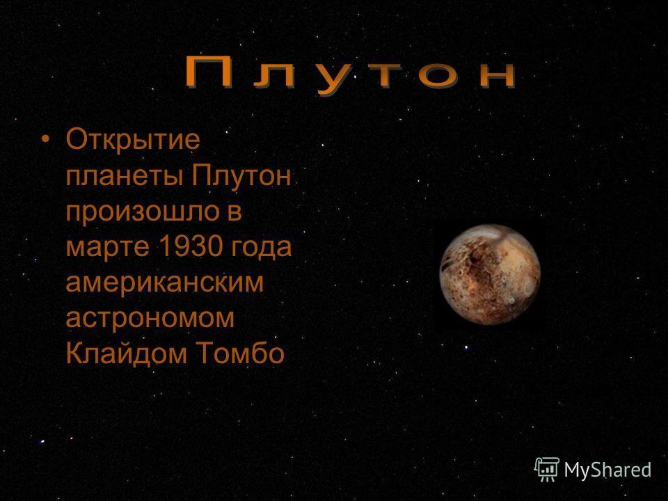 Открытие планеты Плутон произошло в марте 1930 года американским астрономом Клайдом Томбо