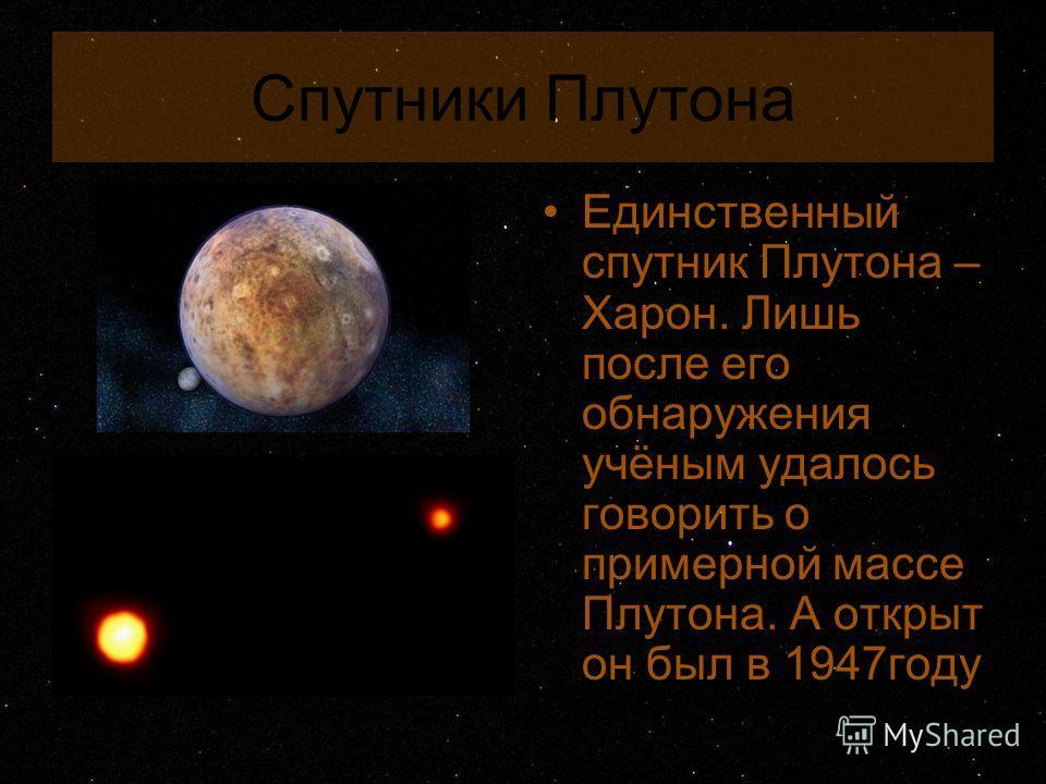 Спутники Плутона Единственный спутник Плутона – Харон. Лишь после его обнаружения учёным удалось говорить о примерной массе Плутона. А открыт он был в 1947году