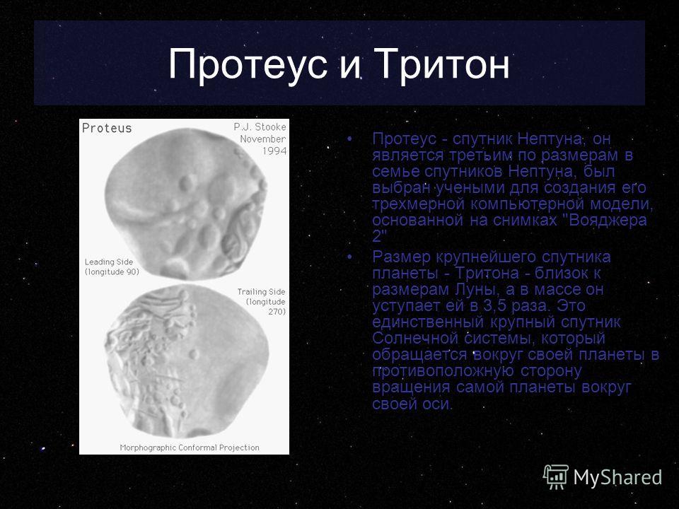 Протеус и Тритон Протеус - спутник Нептуна, он является третьим по размерам в семье спутников Нептуна, был выбран учеными для создания его трехмерной компьютерной модели, основанной на снимках