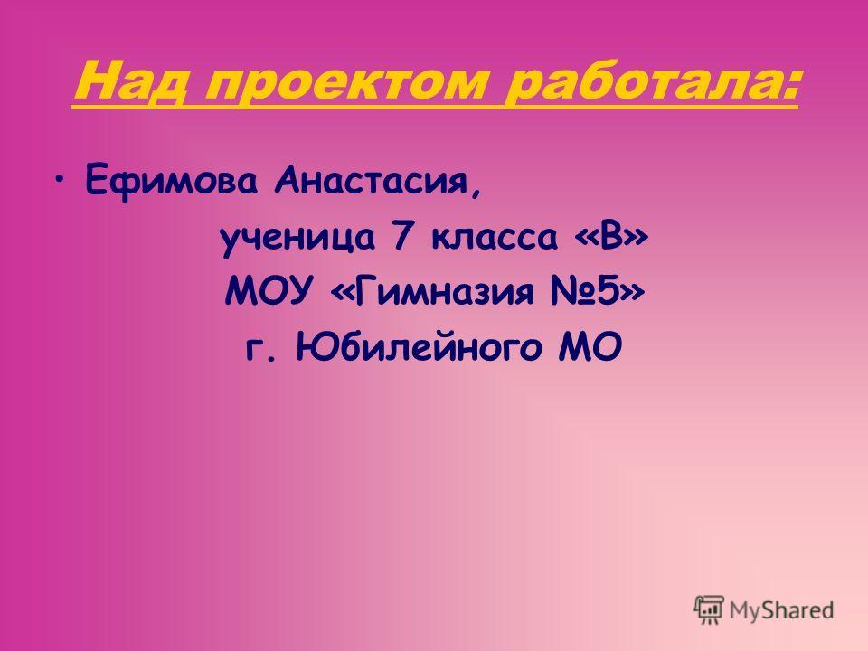 Над проектом работала: Ефимова Анастасия, ученица 7 класса «В» МОУ «Гимназия 5» г. Юбилейного МО