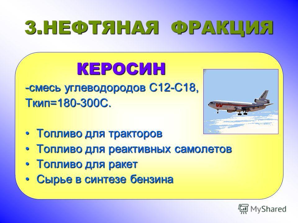 3.НЕФТЯНАЯ ФРАКЦИЯ КЕРОСИН КЕРОСИН -смесь углеводородов С12-С18, Ткип=180-300С. Топливо для тракторовТопливо для тракторов Топливо для реактивных самолетовТопливо для реактивных самолетов Топливо для ракетТопливо для ракет Сырье в синтезе бензинаСырь