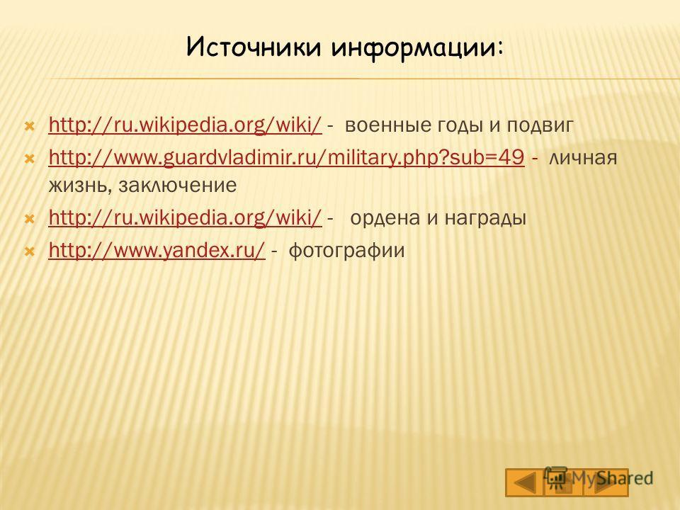 http://ru.wikipedia.org/wiki/ - военные годы и подвиг http://ru.wikipedia.org/wiki/ http://www.guardvladimir.ru/military.php?sub=49 - личная жизнь, заключение http://www.guardvladimir.ru/military.php?sub=49 http://ru.wikipedia.org/wiki/ - ордена и на
