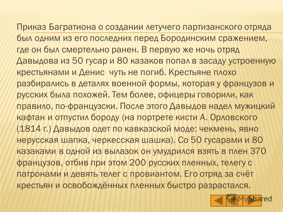 Приказ Багратиона о создании летучего партизанского отряда был одним из его последних перед Бородинским сражением, где он был смертельно ранен. В первую же ночь отряд Давыдова из 50 гусар и 80 казаков попал в засаду устроенную крестьянами и Денис чут