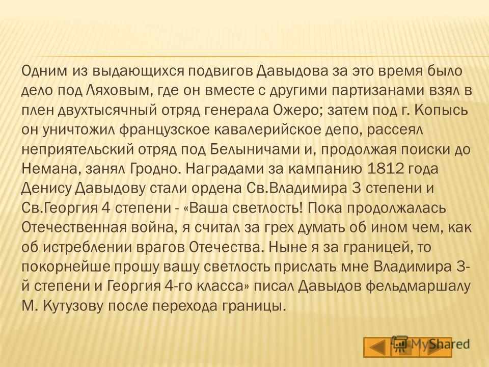Одним из выдающихся подвигов Давыдова за это время было дело под Ляховым, где он вместе с другими партизанами взял в плен двухтысячный отряд генерала Ожеро; затем под г. Копысь он уничтожил французское кавалерийское депо, рассеял неприятельский отряд