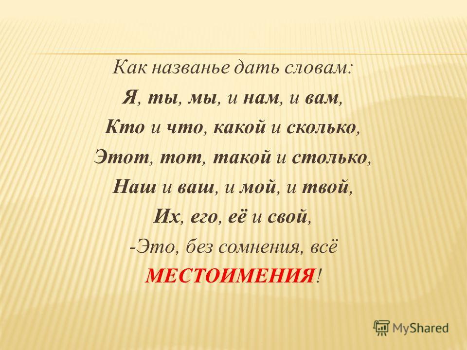 Как названье дать словам: Я, ты, мы, и нам, и вам, Кто и что, какой и сколько, Этот, тот, такой и столько, Наш и ваш, и мой, и твой, Их, его, её и свой, -Это, без сомнения, всё МЕСТОИМЕНИЯ!