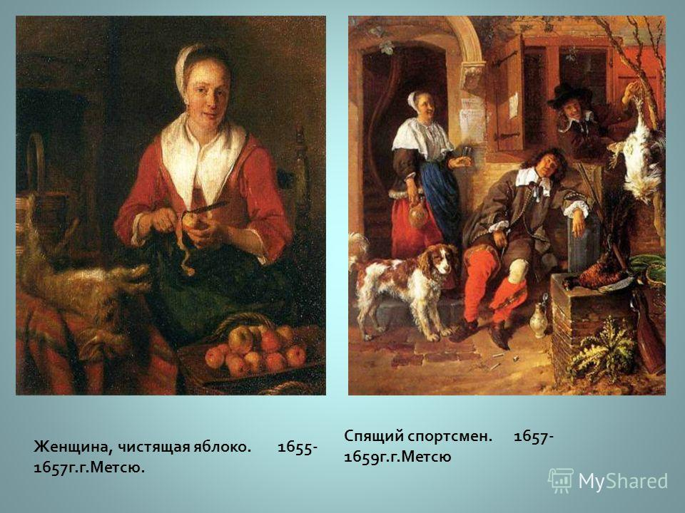 Габриэль Метсю Ранними работами Габриэля Метсю ( 1629 - 1667 ) были исторические и мифологические сцены. Габриэль Метсю так же писал и портреты, но его самые характерные работы - сцены жанра, в кото - рых художник сконцентрировался на сценах благород