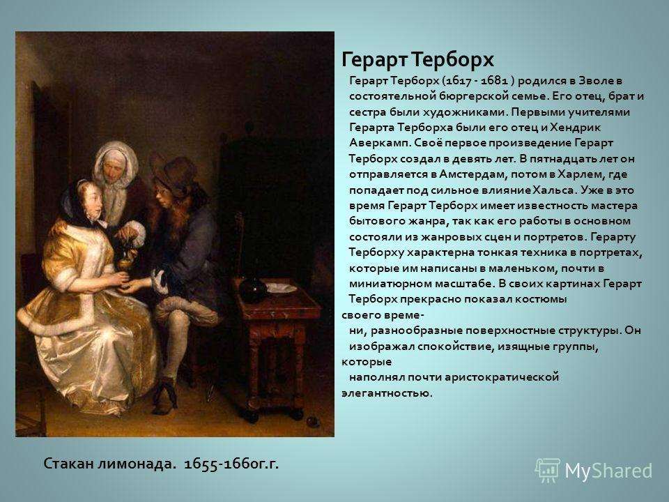 Геррит Доу Геррит Доу ( 1613 - 1675 ) родился в семье владельца стекольной мастерской. Два года он обучался мастерству гравёра по стеклу. В 1628 году Геррит Доу становится учеником Рембранта и после своего отъезда в Амстердам работает над созданием с