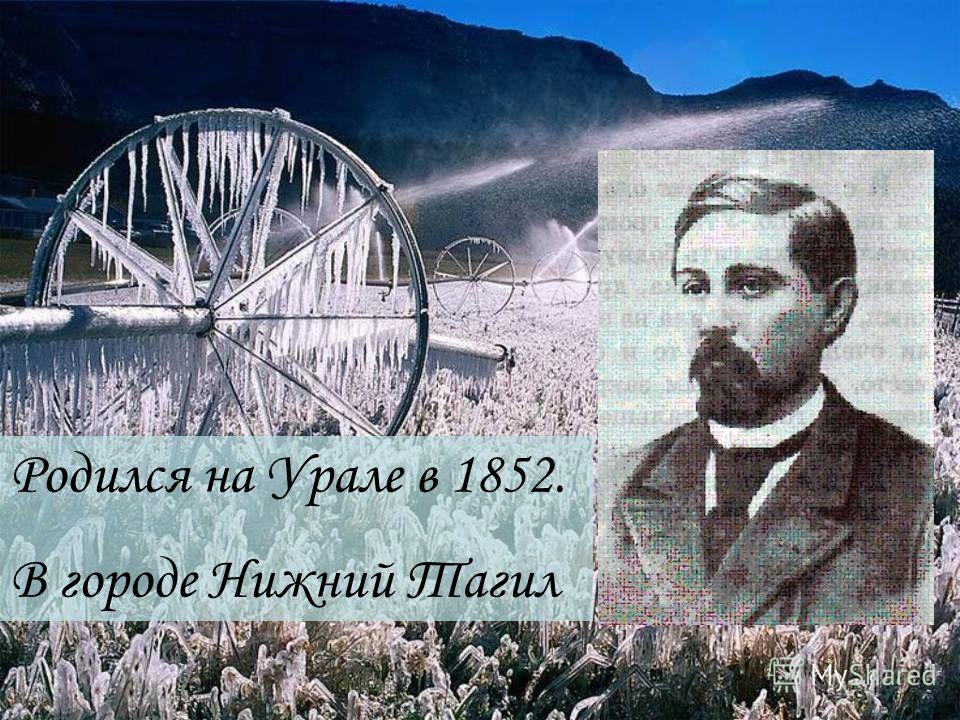 Родился на Урале в 1852. В городе Нижний Тагил