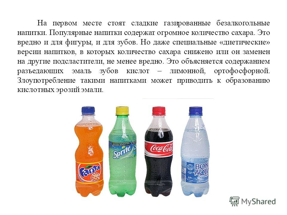 На первом месте стоят сладкие газированные безалкогольные напитки. Популярные напитки содержат огромное количество сахара. Это вредно и для фигуры, и для зубов. Но даже специальные «диетические» версии напитков, в которых количество сахара снижено ил