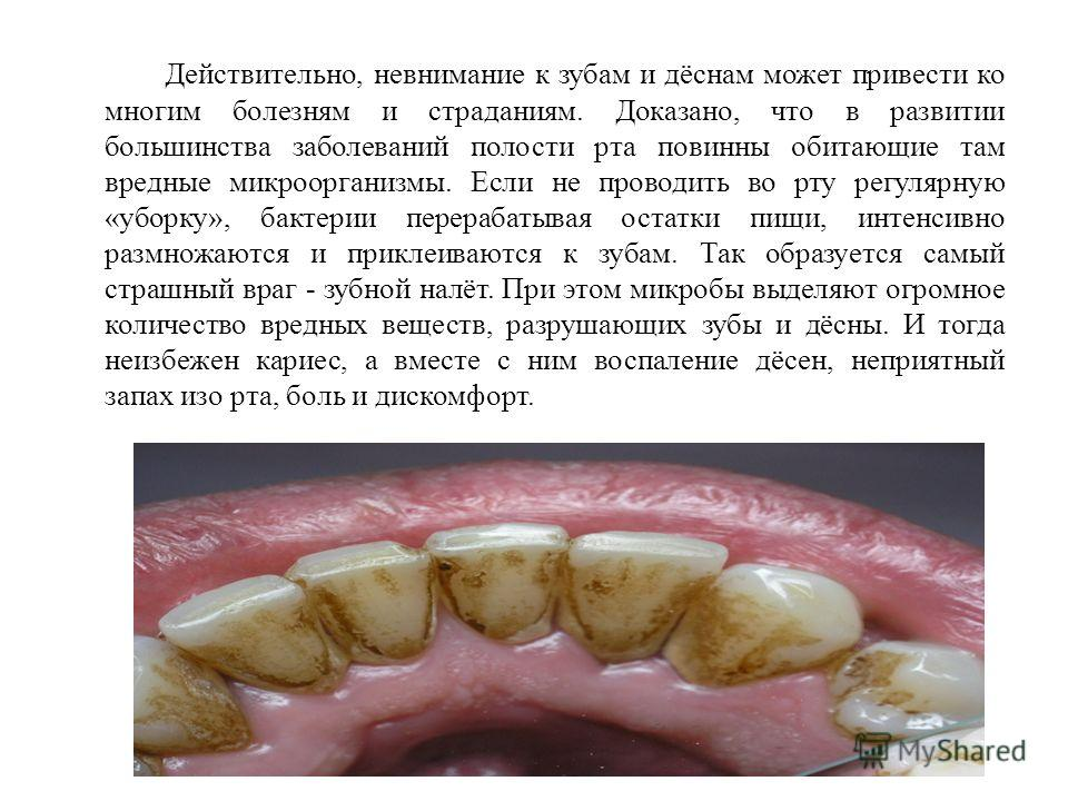 Действительно, невнимание к зубам и дёснам может привести ко многим болезням и страданиям. Доказано, что в развитии большинства заболеваний полости рта повинны обитающие там вредные микроорганизмы. Если не проводить во рту регулярную «уборку», бактер