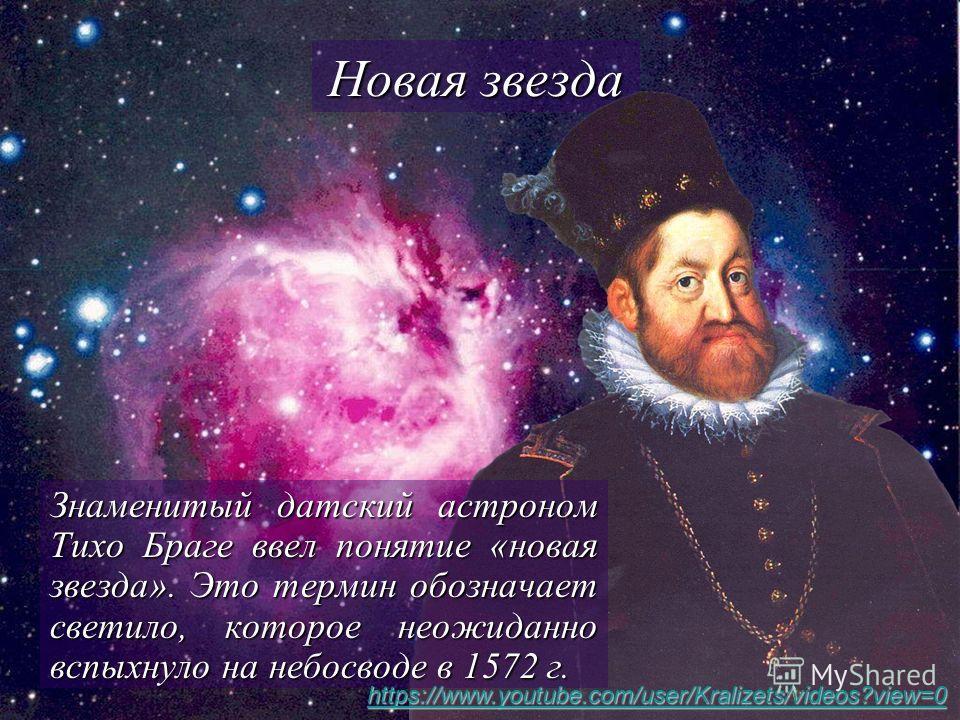 Новая звезда Знаменитый датский астроном Тихо Браге ввел понятие «новая звезда». Это термин обозначает светило, которое неожиданно вспыхнуло на небосводе в 1572 г. https://www.youtube.com/user/Kralizets/videos?view=0