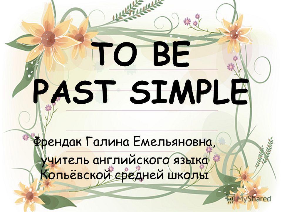 TO BE PAST SIMPLE Френдак Галина Емельяновна, учитель английского языка Копьёвской средней школы