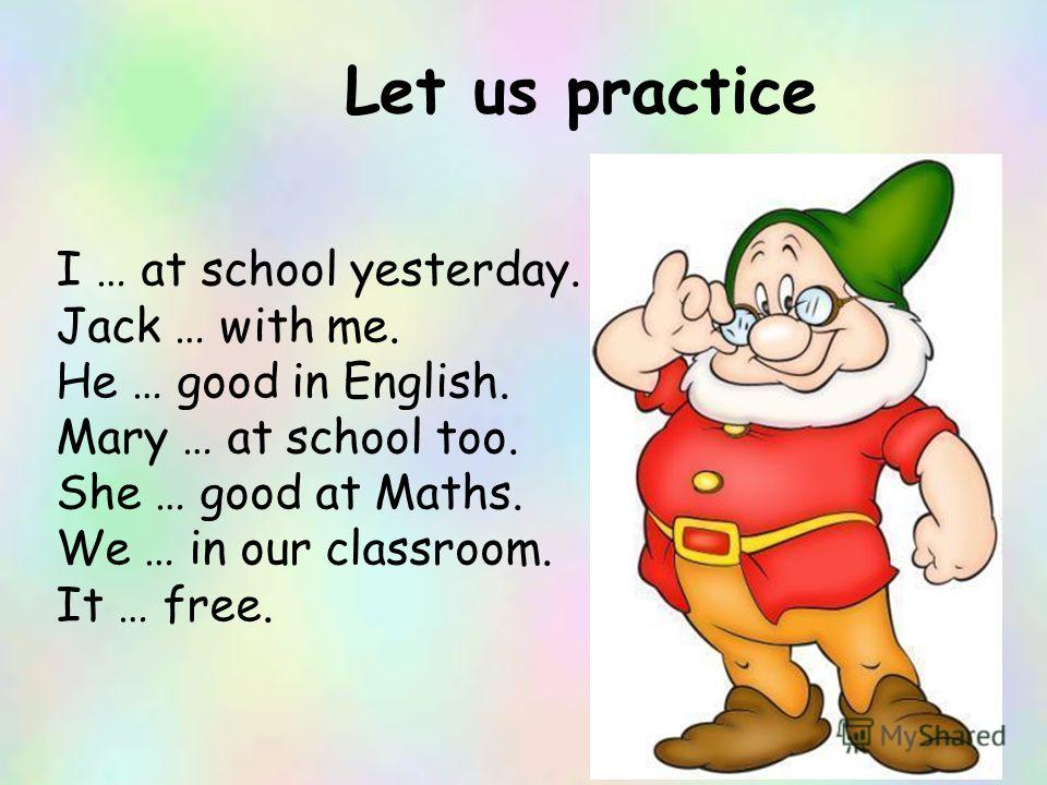 Let us practice I … at school yesterday. Jack … with me. He … good in English. Mary … at school too. She … good at Maths. We … in our classroom. It … free.