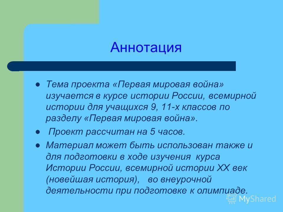 Аннотация Тема проекта «Первая мировая война» изучается в курсе истории России, всемирной истории для учащихся 9, 11-х классов по разделу «Первая мировая война». Проект рассчитан на 5 часов. Материал может быть использован также и для подготовки в хо
