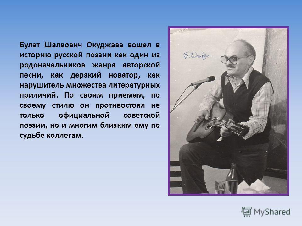 Булат Шалвович Окуджава вошел в историю русской поэзии как один из родоначальников жанра авторской песни, как дерзкий новатор, как нарушитель множества литературных приличий. По своим приемам, по своему стилю он противостоял не только официальной сов