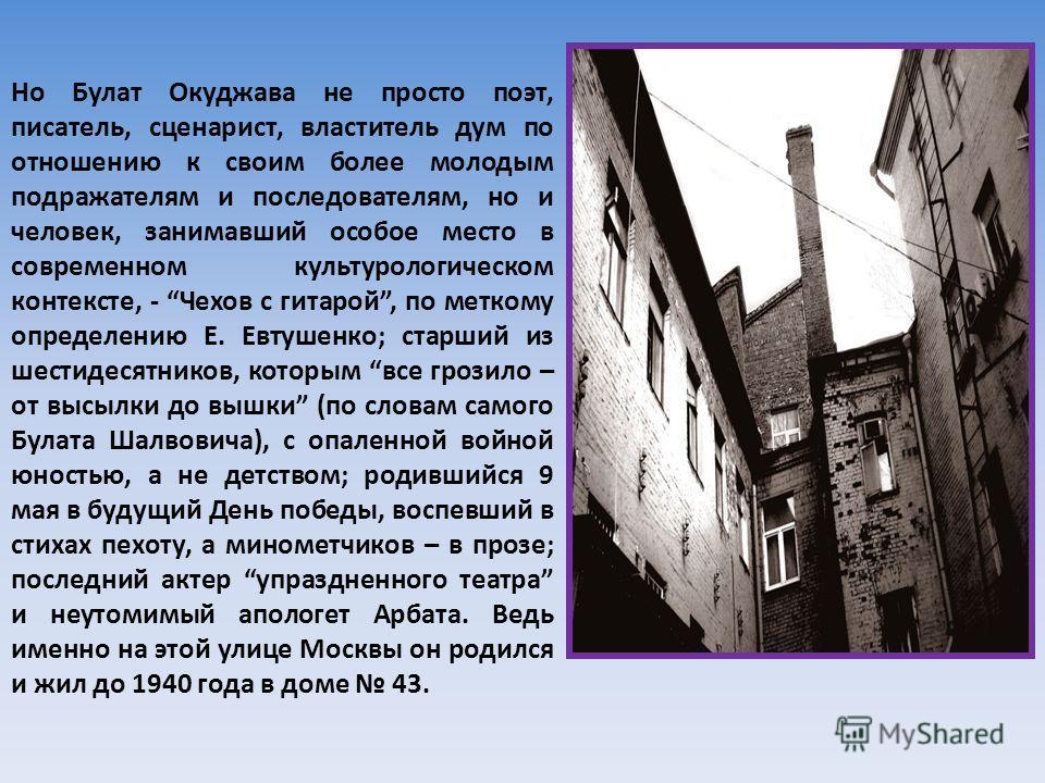 Но Булат Окуджава не просто поэт, писатель, сценарист, властитель дум по отношению к своим более молодым подражателям и последователям, но и человек, занимавший особое место в современном культурологическом контексте, - Чехов с гитарой, по меткому оп